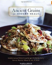Ancient Grains for Modern Meals: Mediterranean Whole Grain Recipes for Barley, Farro, Kamut, Polenta, Wheat Berries & More by Maria Speck