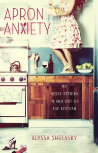 Apron Anxiety: My Messy Affairs In and Out of the Kitchen by Alyssa Shelasky